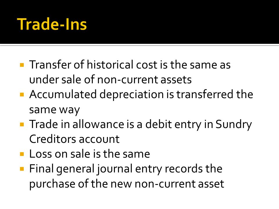 Transfer of historical cost is the same as under sale of non-current assets Accumulated depreciation is transferred the same way Trade in allowance is a debit entry in Sundry Creditors account Loss on sale is the same Final general journal entry records the purchase of the new non-current asset