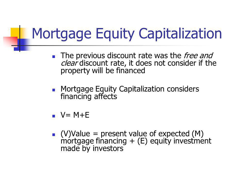 Mortgage Equity Capitalization The previous discount rate was the free and clear discount rate, it does not consider if the property will be financed