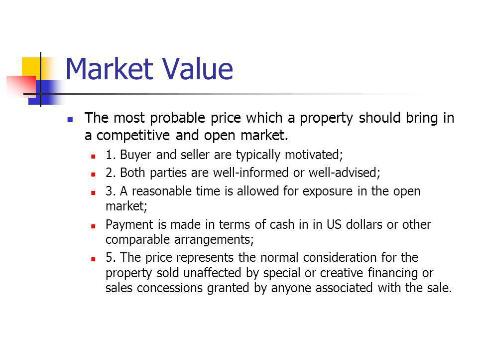 Market Value The most probable price which a property should bring in a competitive and open market. 1. Buyer and seller are typically motivated; 2. B