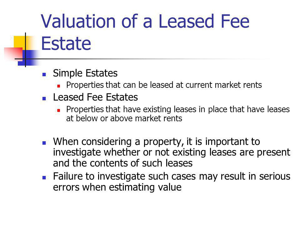 Valuation of a Leased Fee Estate Simple Estates Properties that can be leased at current market rents Leased Fee Estates Properties that have existing