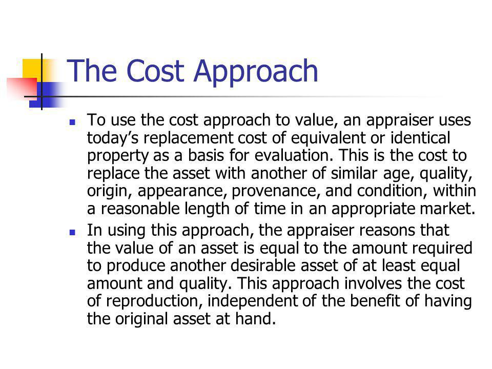 The Cost Approach To use the cost approach to value, an appraiser uses todays replacement cost of equivalent or identical property as a basis for eval