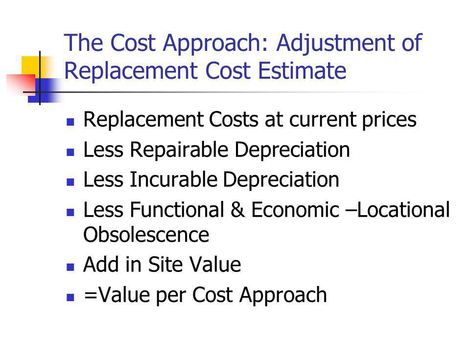 The Cost Approach: Adjustment of Replacement Cost Estimate Replacement Costs at current prices Less Repairable Depreciation Less Incurable Depreciatio