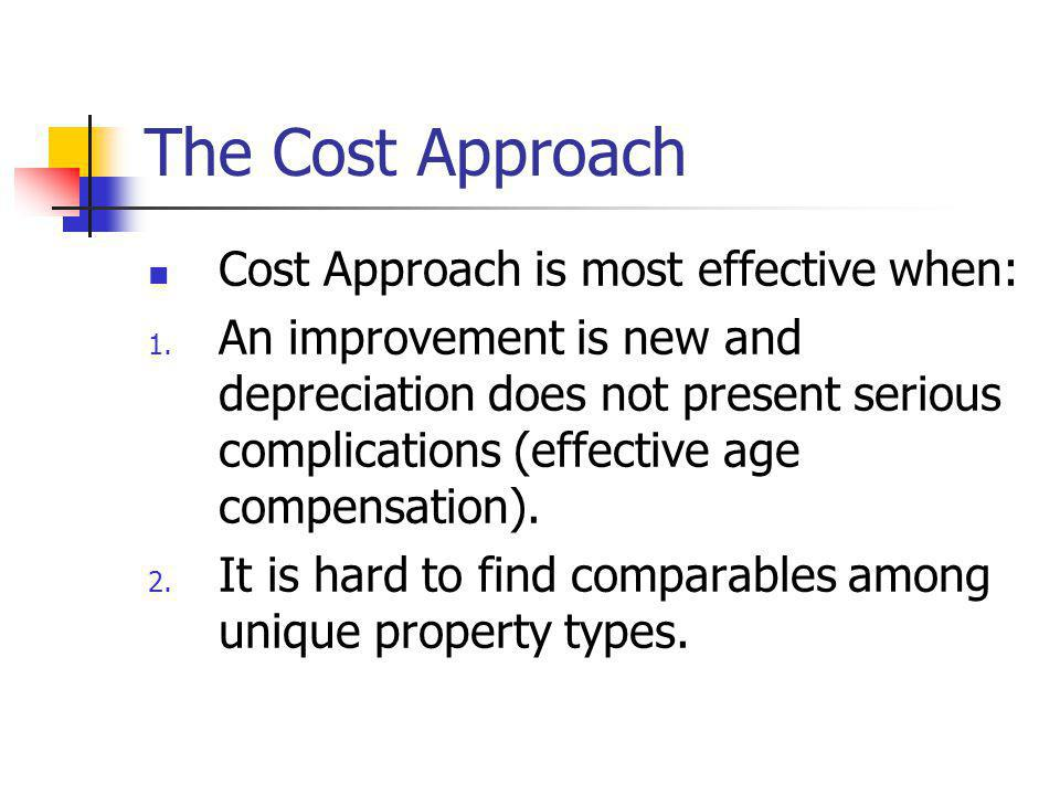 The Cost Approach Cost Approach is most effective when: 1. An improvement is new and depreciation does not present serious complications (effective ag
