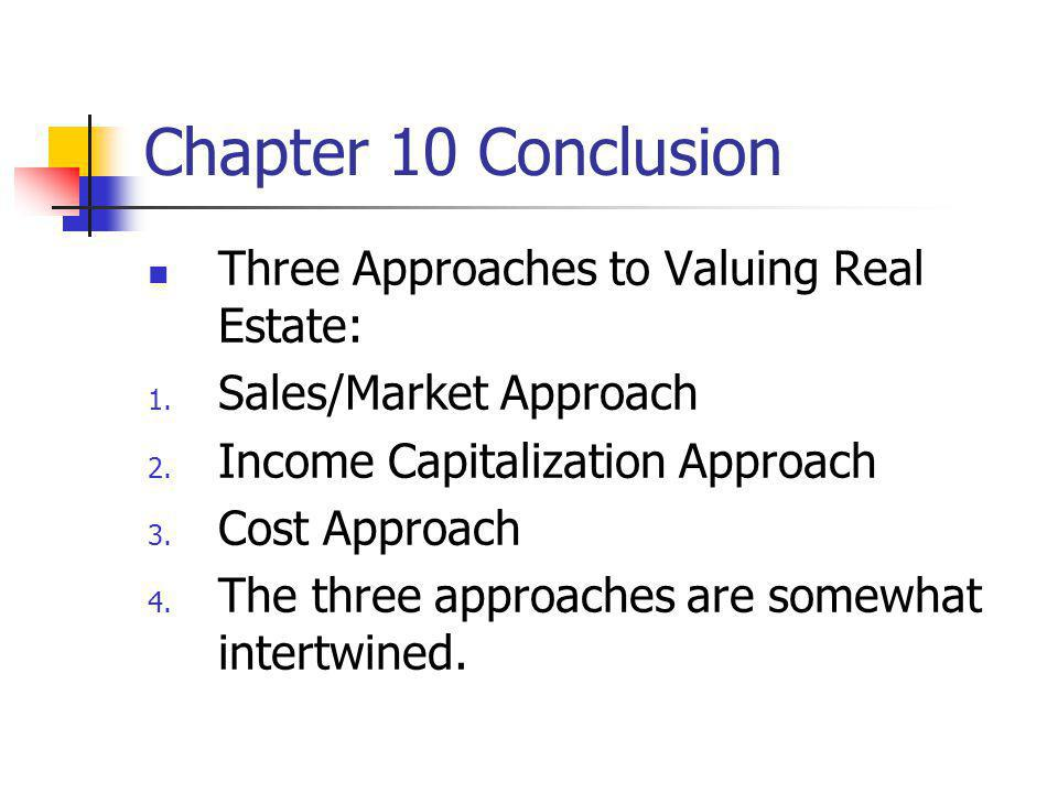 Chapter 10 Conclusion Three Approaches to Valuing Real Estate: 1. Sales/Market Approach 2. Income Capitalization Approach 3. Cost Approach 4. The thre