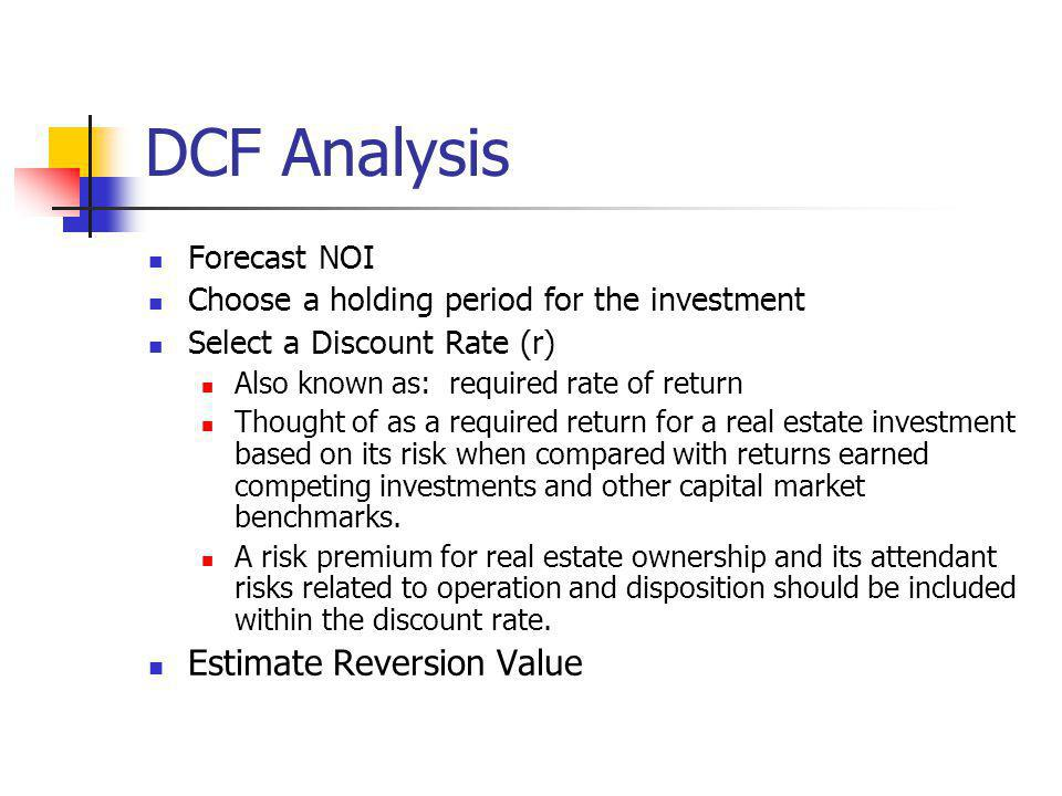 DCF Analysis Forecast NOI Choose a holding period for the investment Select a Discount Rate (r) Also known as: required rate of return Thought of as a