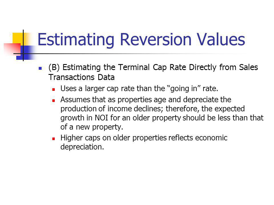 Estimating Reversion Values (B) Estimating the Terminal Cap Rate Directly from Sales Transactions Data Uses a larger cap rate than the going in rate.