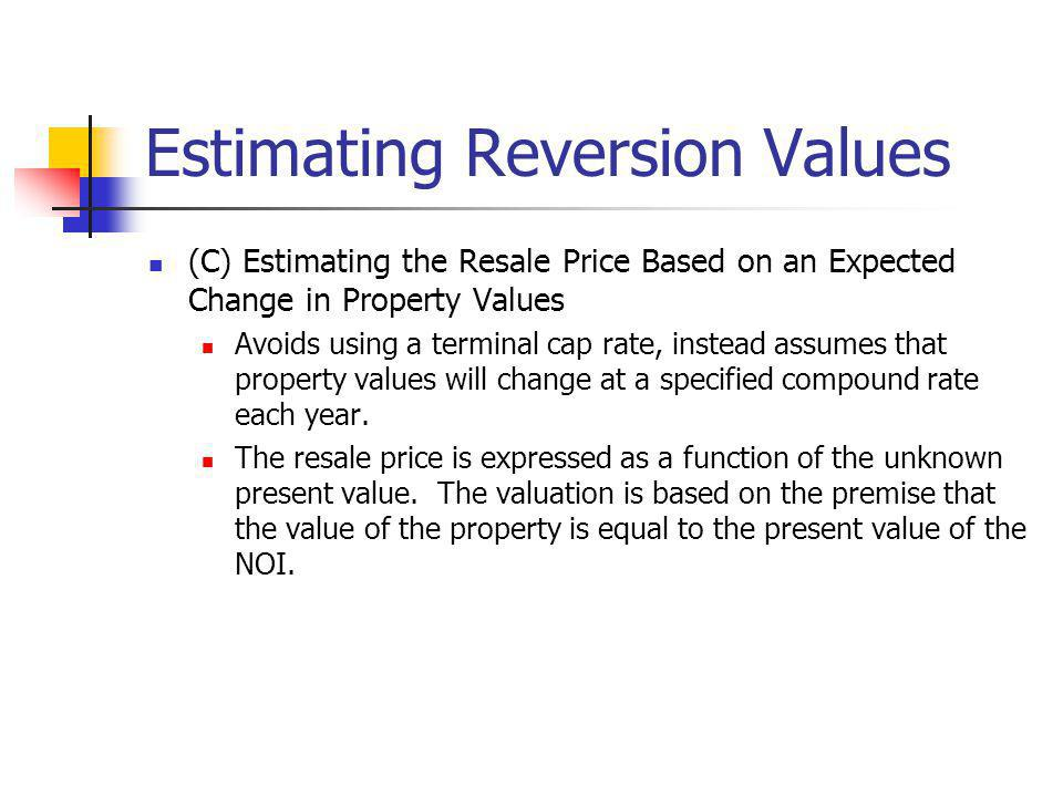 Estimating Reversion Values (C) Estimating the Resale Price Based on an Expected Change in Property Values Avoids using a terminal cap rate, instead a