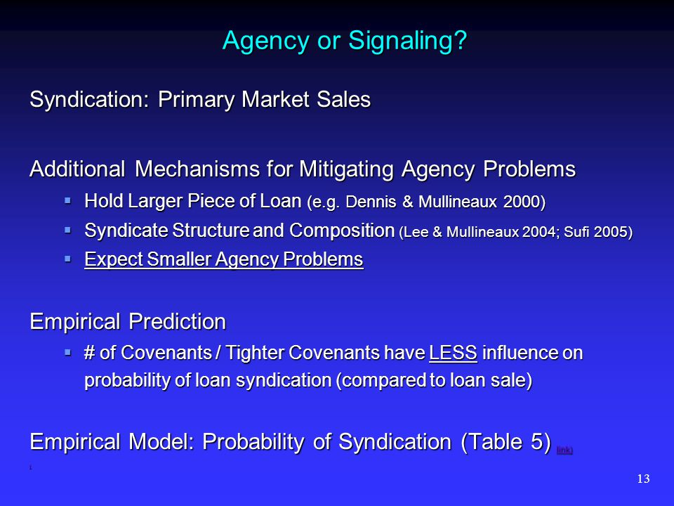 13 Agency or Signaling? Syndication: Primary Market Sales Additional Mechanisms for Mitigating Agency Problems Hold Larger Piece of Loan (e.g. Dennis