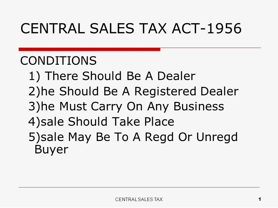 CENTRAL SALES TAX 1 CENTRAL SALES TAX ACT-1956 CONDITIONS 1) There Should Be A Dealer 2)he Should Be A Registered Dealer 3)he Must Carry On Any Busine