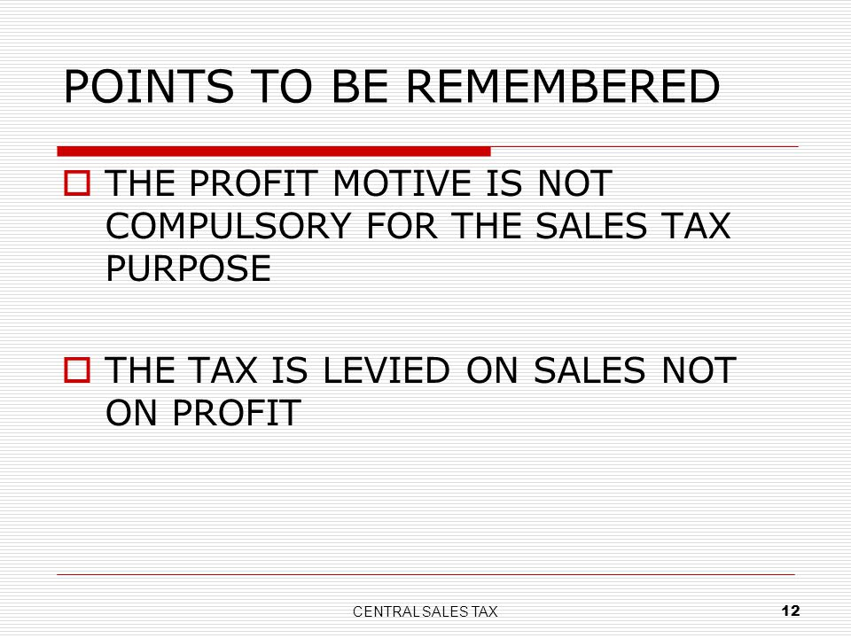 CENTRAL SALES TAX 12 POINTS TO BE REMEMBERED THE PROFIT MOTIVE IS NOT COMPULSORY FOR THE SALES TAX PURPOSE THE TAX IS LEVIED ON SALES NOT ON PROFIT