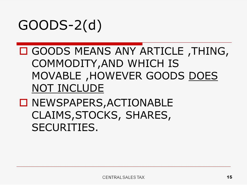 CENTRAL SALES TAX 15 GOODS-2(d) GOODS MEANS ANY ARTICLE,THING, COMMODITY,AND WHICH IS MOVABLE,HOWEVER GOODS DOES NOT INCLUDE NEWSPAPERS,ACTIONABLE CLA