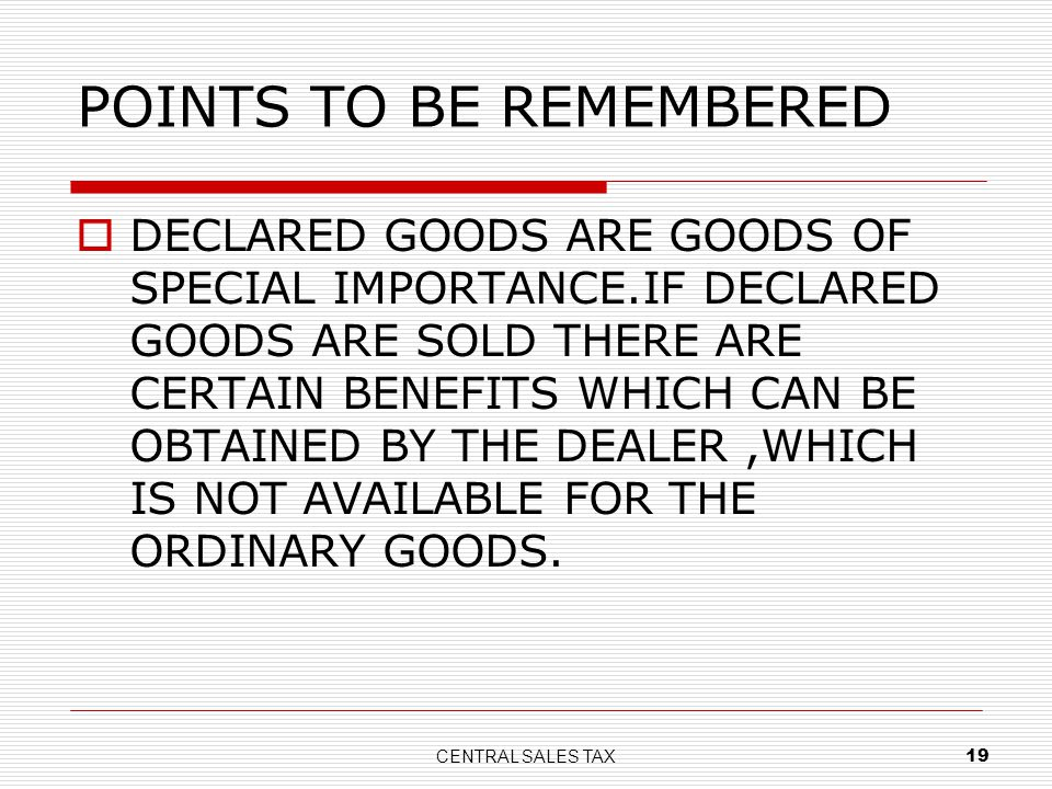 CENTRAL SALES TAX 19 POINTS TO BE REMEMBERED DECLARED GOODS ARE GOODS OF SPECIAL IMPORTANCE.IF DECLARED GOODS ARE SOLD THERE ARE CERTAIN BENEFITS WHIC