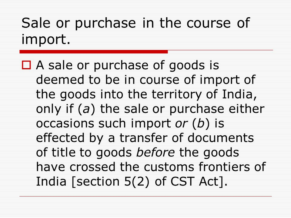 Sale or purchase in the course of import. A sale or purchase of goods is deemed to be in course of import of the goods into the territory of India, on