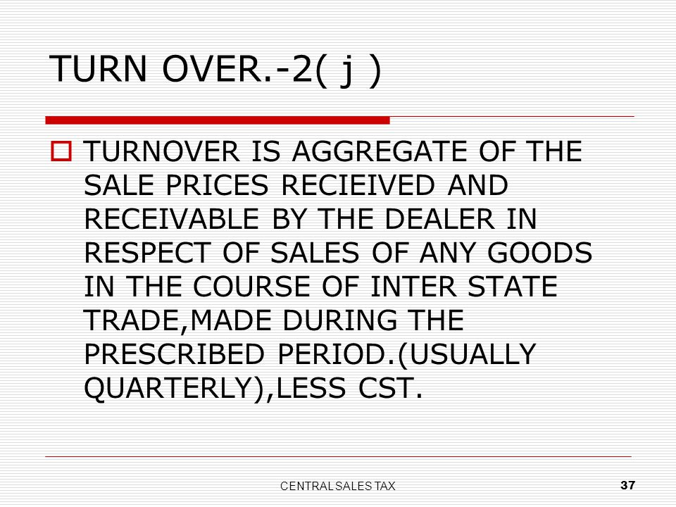 CENTRAL SALES TAX 37 TURN OVER.-2( j ) TURNOVER IS AGGREGATE OF THE SALE PRICES RECIEIVED AND RECEIVABLE BY THE DEALER IN RESPECT OF SALES OF ANY GOOD