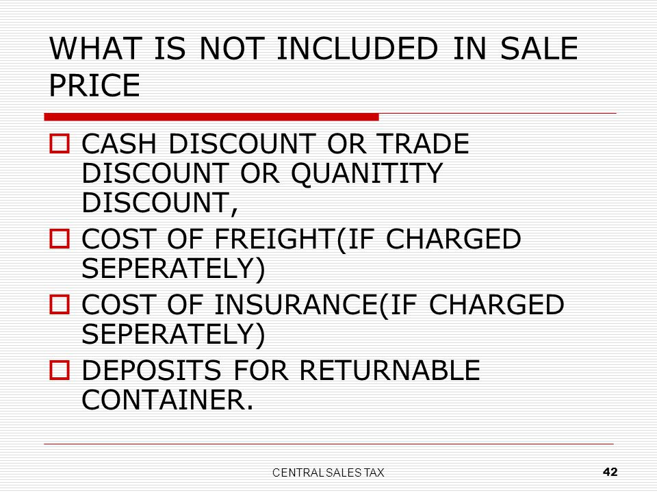 CENTRAL SALES TAX 42 WHAT IS NOT INCLUDED IN SALE PRICE CASH DISCOUNT OR TRADE DISCOUNT OR QUANITITY DISCOUNT, COST OF FREIGHT(IF CHARGED SEPERATELY)