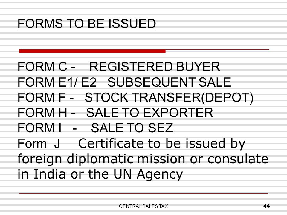 CENTRAL SALES TAX 44 FORM C - REGISTERED BUYER FORM E1/ E2 SUBSEQUENT SALE FORM F - STOCK TRANSFER(DEPOT) FORM H - SALE TO EXPORTER FORM I - SALE TO S