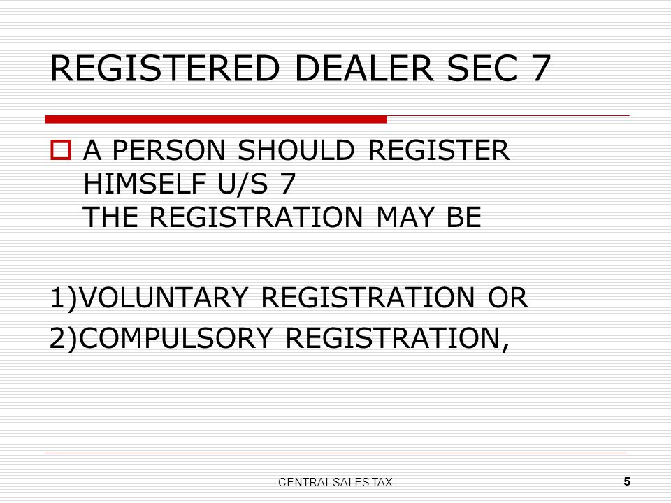 CENTRAL SALES TAX 5 REGISTERED DEALER SEC 7 A PERSON SHOULD REGISTER HIMSELF U/S 7 THE REGISTRATION MAY BE 1)VOLUNTARY REGISTRATION OR 2)COMPULSORY RE