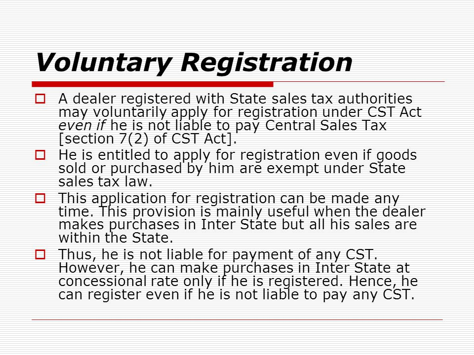 Voluntary Registration A dealer registered with State sales tax authorities may voluntarily apply for registration under CST Act even if he is not lia