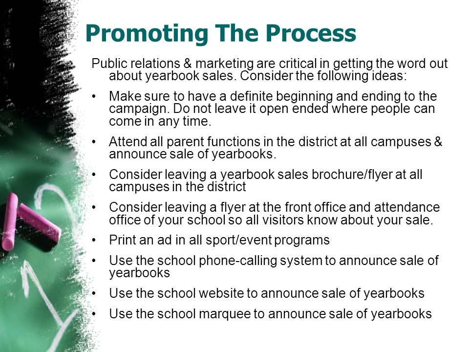 Promoting The Process Public relations & marketing are critical in getting the word out about yearbook sales. Consider the following ideas: Make sure