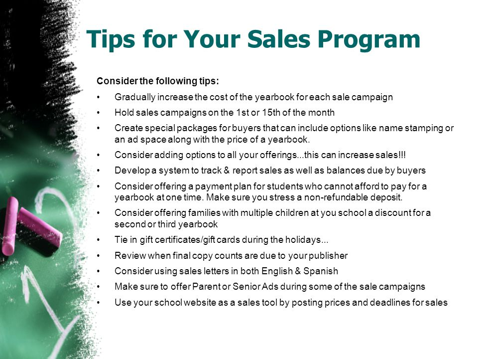 Tips for Your Sales Program Consider the following tips: Gradually increase the cost of the yearbook for each sale campaign Hold sales campaigns on th