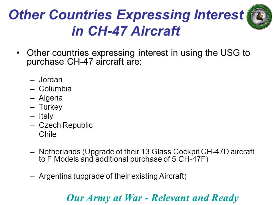 Our Army at War - Relevant and Ready Other Countries Expressing Interest in CH-47 Aircraft Other countries expressing interest in using the USG to pur