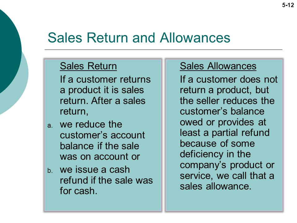 5-12 Sales Return and Allowances Sales Return If a customer returns a product it is sales return. After a sales return, a. we reduce the customers acc