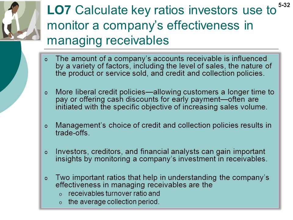 5-32 LO7 Calculate key ratios investors use to monitor a companys effectiveness in managing receivables o The amount of a companys accounts receivable