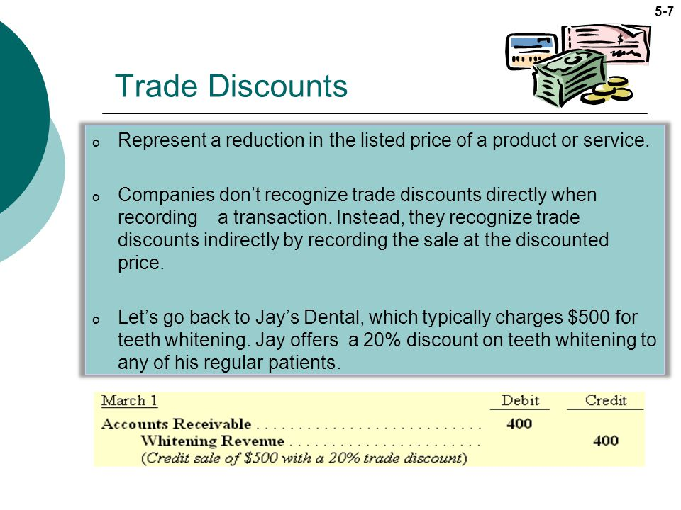 5-7 Trade Discounts o Represent a reduction in the listed price of a product or service. o Companies dont recognize trade discounts directly when reco