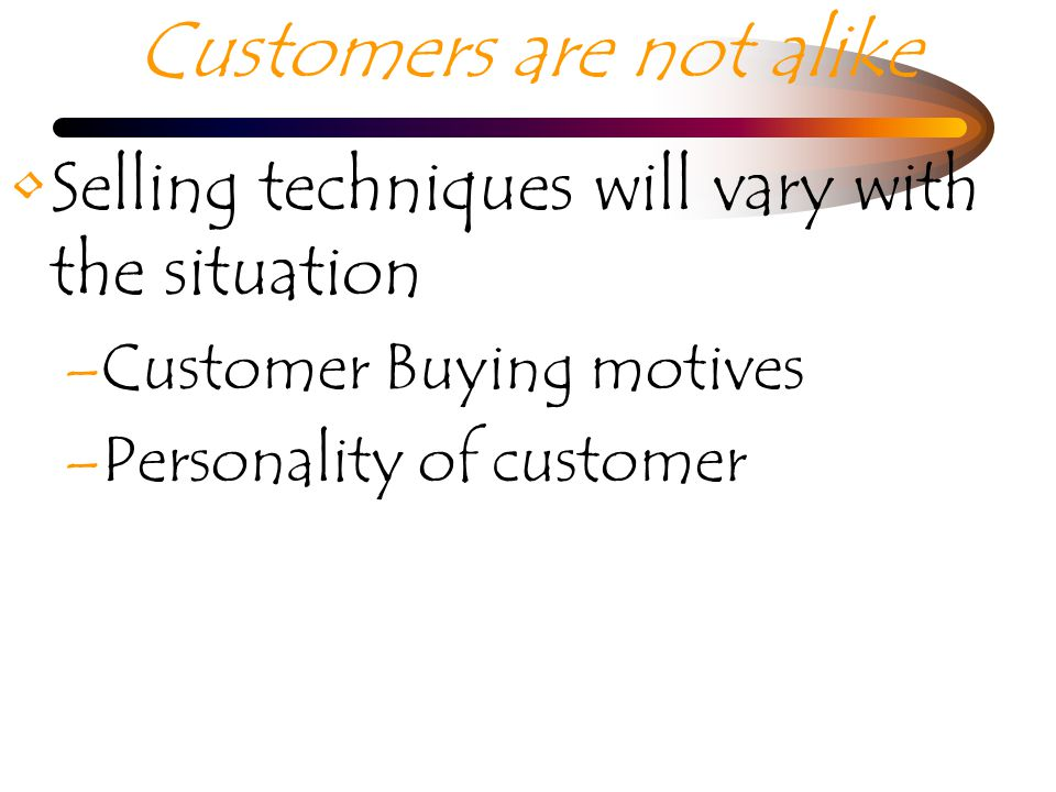 Customers are not alike Selling techniques will vary with the situation –Customer Buying motives –Personality of customer