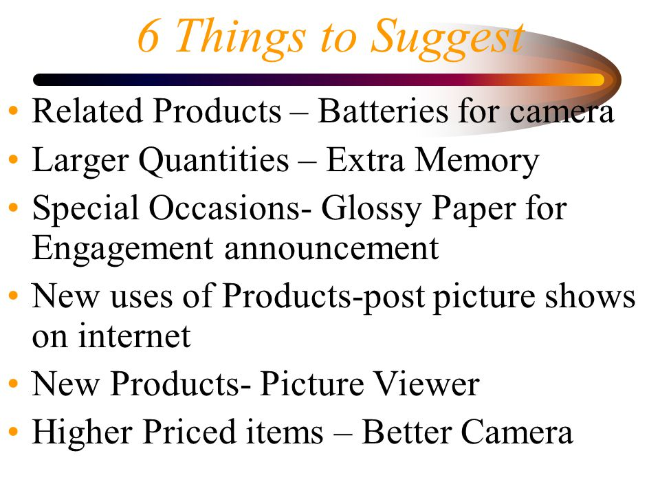 6 Things to Suggest Related Products – Batteries for camera Larger Quantities – Extra Memory Special Occasions- Glossy Paper for Engagement announcement New uses of Products-post picture shows on internet New Products- Picture Viewer Higher Priced items – Better Camera