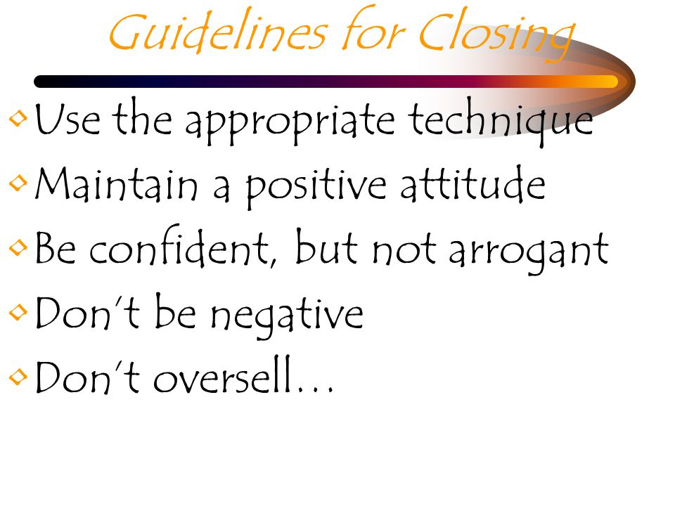 Guidelines for Closing Use the appropriate technique Maintain a positive attitude Be confident, but not arrogant Dont be negative Dont oversell…
