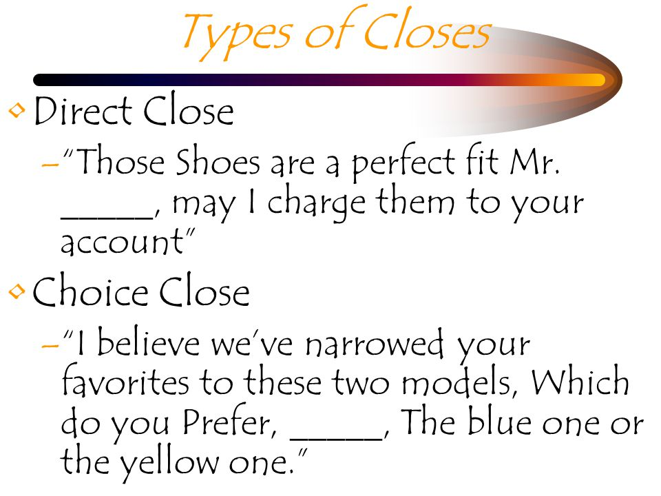 Types of Closes Direct Close –Those Shoes are a perfect fit Mr.