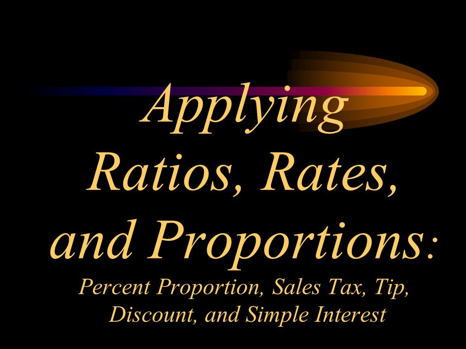 Applying Ratios, Rates, and Proportions : Percent Proportion, Sales Tax, Tip, Discount, and Simple Interest
