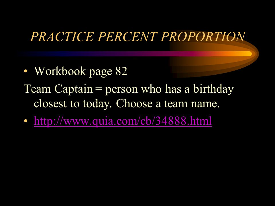 PRACTICE PERCENT PROPORTION Workbook page 82 Team Captain = person who has a birthday closest to today. Choose a team name. http://www.quia.com/cb/348