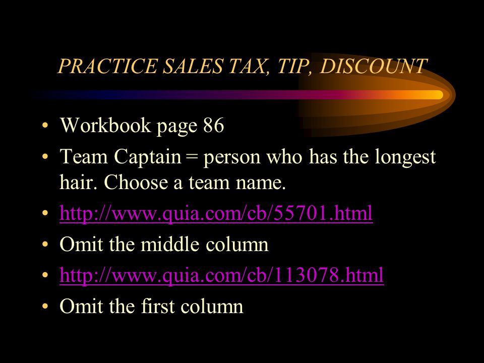 PRACTICE SALES TAX, TIP, DISCOUNT Workbook page 86 Team Captain = person who has the longest hair. Choose a team name. http://www.quia.com/cb/55701.ht
