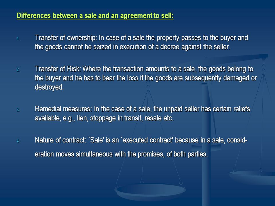 Differences between a sale and an agreement to sell: 1. Transfer of ownership: In case of a sale the property passes to the buyer and the goods cannot