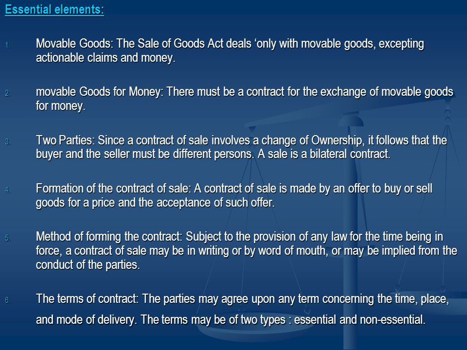 Essential elements: 1. Movable Goods: The Sale of Goods Act deals only with movable goods, excepting actionable claims and money. 2. movable Goods for