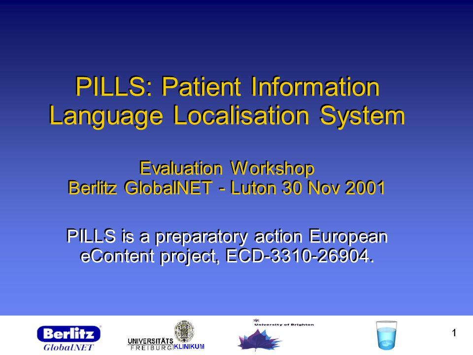 1 PILLS: Patient Information Language Localisation System Evaluation Workshop Berlitz GlobalNET - Luton 30 Nov 2001 PILLS is a preparatory action European eContent project, ECD-3310-26904.