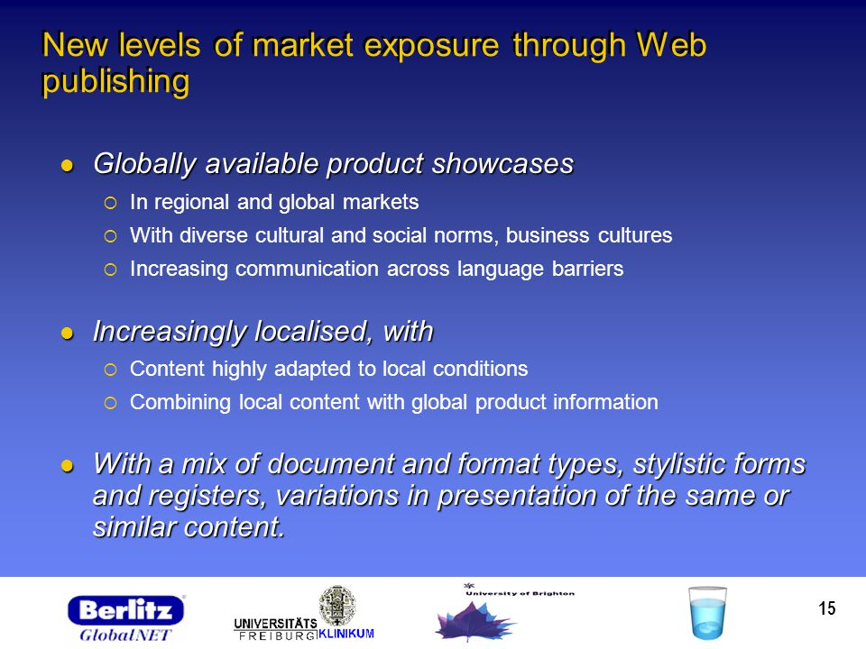 15 New levels of market exposure through Web publishing Globally available product showcases Globally available product showcases In regional and global markets With diverse cultural and social norms, business cultures Increasing communication across language barriers Increasingly localised, with Increasingly localised, with Content highly adapted to local conditions Combining local content with global product information With a mix of document and format types, stylistic forms and registers, variations in presentation of the same or similar content.