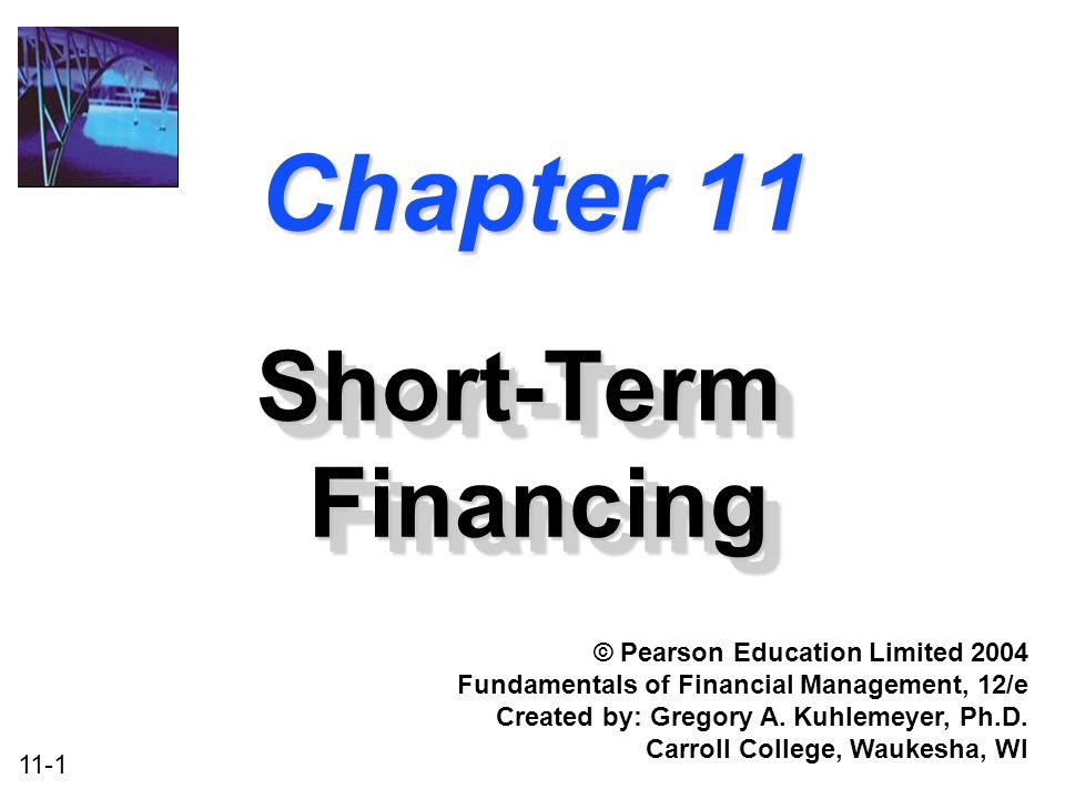 11-1 Chapter 11 Short-Term Financing © Pearson Education Limited 2004 Fundamentals of Financial Management, 12/e Created by: Gregory A. Kuhlemeyer, Ph