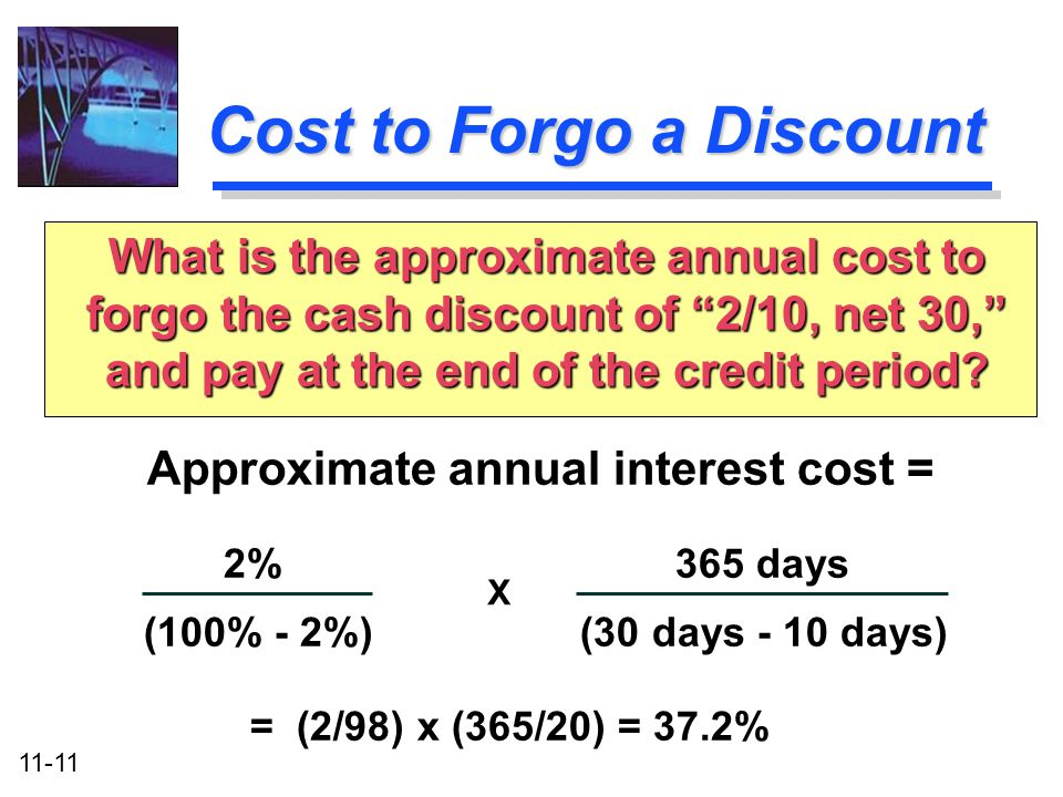 11-11 Cost to Forgo a Discount Approximate annual interest cost = 2%365 days (100% - 2%) (30 days - 10 days) = (2/98) x (365/20) = 37.2% What is the a