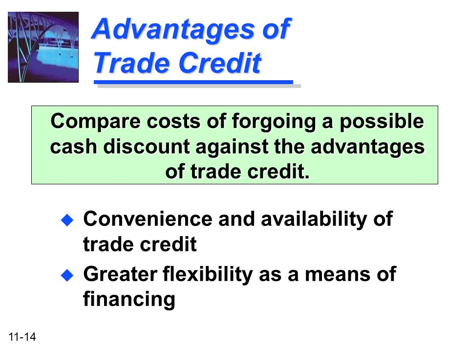 11-14 Advantages of Trade Credit u Convenience and availability of trade credit u Greater flexibility as a means of financing Compare costs of forgoin