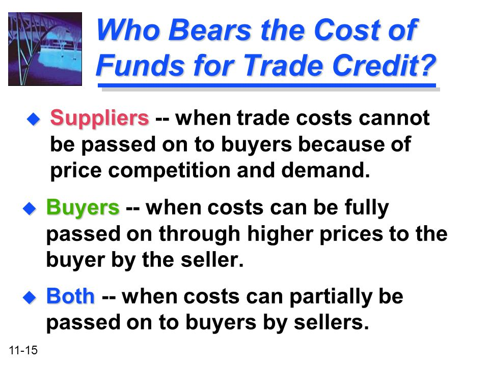11-15 Who Bears the Cost of Funds for Trade Credit? u Buyers u Buyers -- when costs can be fully passed on through higher prices to the buyer by the s