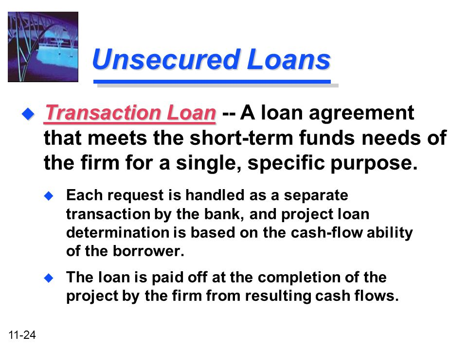 11-24 Unsecured Loans u Each request is handled as a separate transaction by the bank, and project loan determination is based on the cash-flow abilit