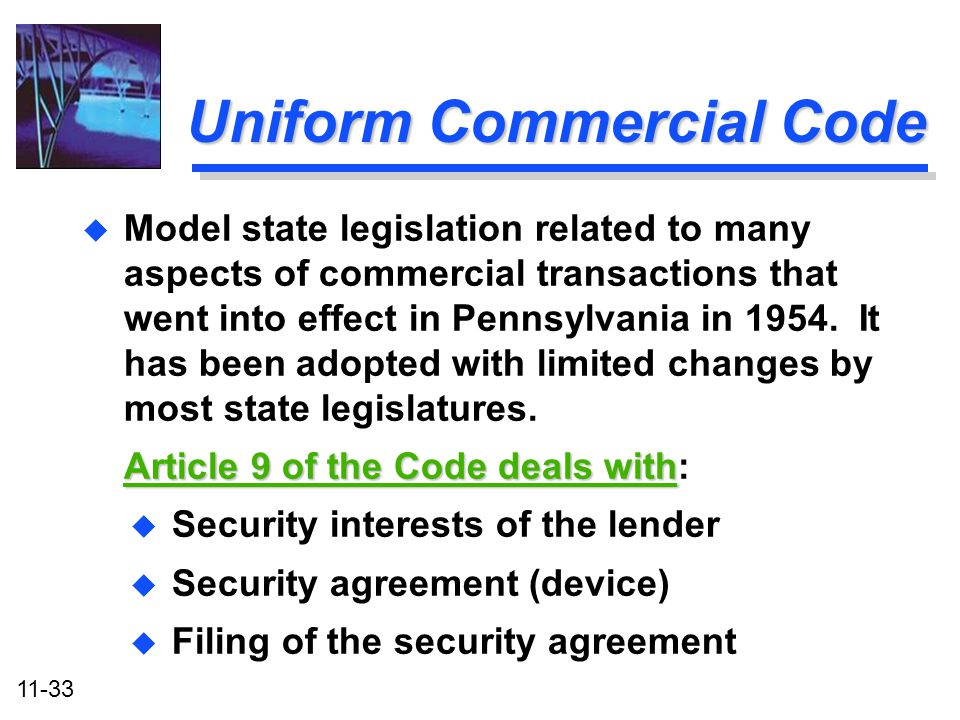 11-33 Uniform Commercial Code u Security interests of the lender u Security agreement (device) u Filing of the security agreement u u Model state legi