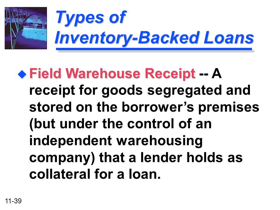 11-39 Types of Inventory-Backed Loans u Field Warehouse Receipt u Field Warehouse Receipt -- A receipt for goods segregated and stored on the borrower