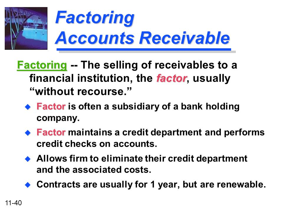 11-40 Factoring Accounts Receivable u Factor u Factor is often a subsidiary of a bank holding company. u Factor u Factor maintains a credit department