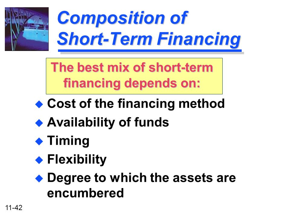 11-42 Composition of Short-Term Financing u Cost of the financing method u Availability of funds u Timing u Flexibility u Degree to which the assets a
