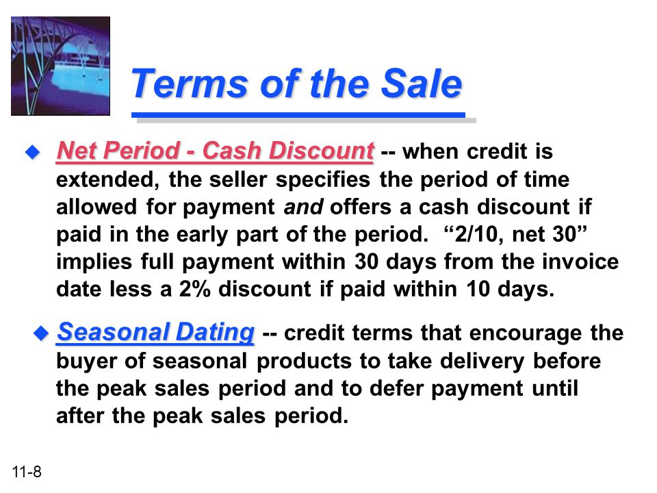 11-8 Terms of the Sale u Seasonal Dating u Seasonal Dating -- credit terms that encourage the buyer of seasonal products to take delivery before the p