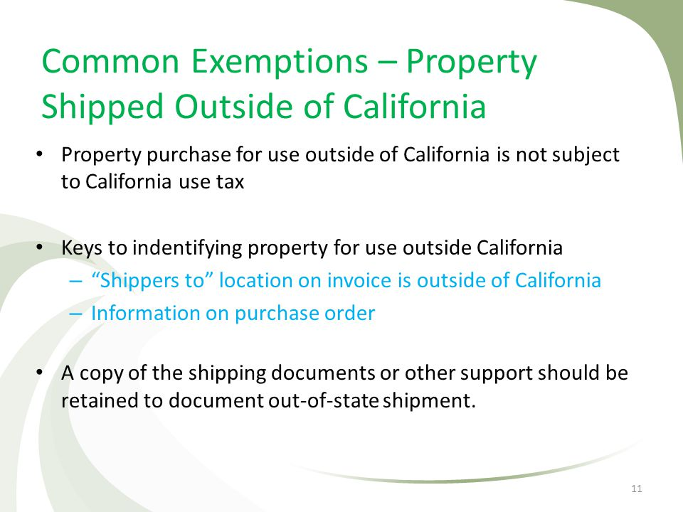 Common Exemptions – Property Shipped Outside of California Property purchase for use outside of California is not subject to California use tax Keys t